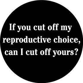 If you cut off my reproductive choice ...